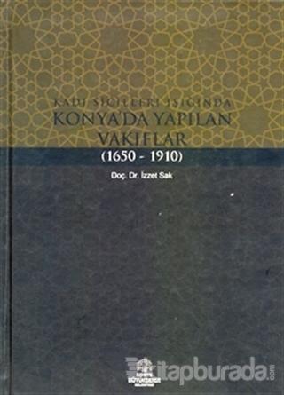 Kadı Sicilleri Işığında Konya'da Yapılan Vakıflar (1650 - 1910) İzzet